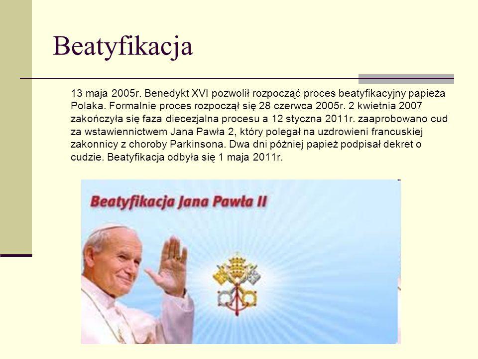 Beatyfikacja 13 maja 2005r. Benedykt XVI pozwolił rozpocząć proces beatyfikacyjny papieża Polaka. Formalnie proces rozpoczął się 28 czerwca 2005r. 2 k