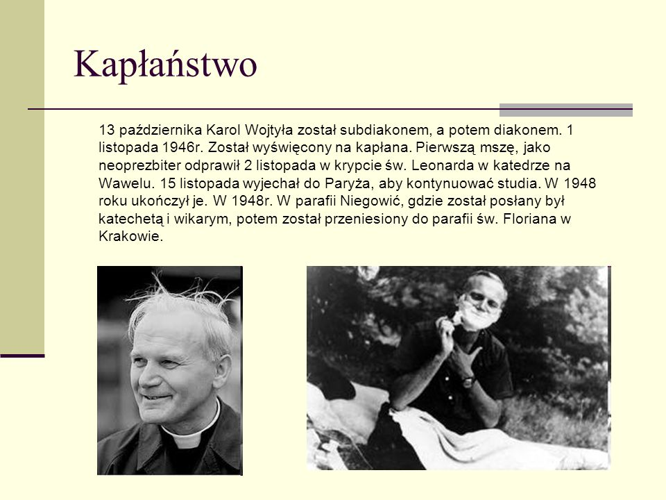 Kapłaństwo 13 października Karol Wojtyła został subdiakonem, a potem diakonem. 1 listopada 1946r. Został wyświęcony na kapłana. Pierwszą mszę, jako ne
