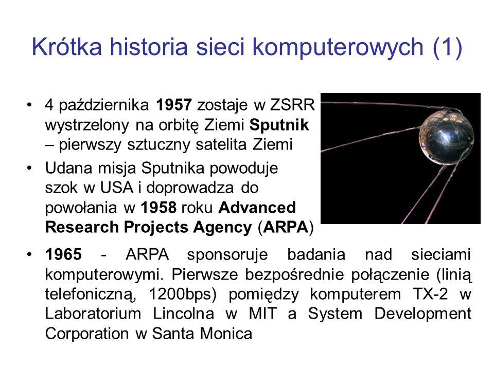 Krótka historia sieci komputerowych (1) 4 października 1957 zostaje w ZSRR wystrzelony na orbitę Ziemi Sputnik – pierwszy sztuczny satelita Ziemi Udana misja Sputnika powoduje szok w USA i doprowadza do powołania w 1958 roku Advanced Research Projects Agency (ARPA) 1965 - ARPA sponsoruje badania nad sieciami komputerowymi.