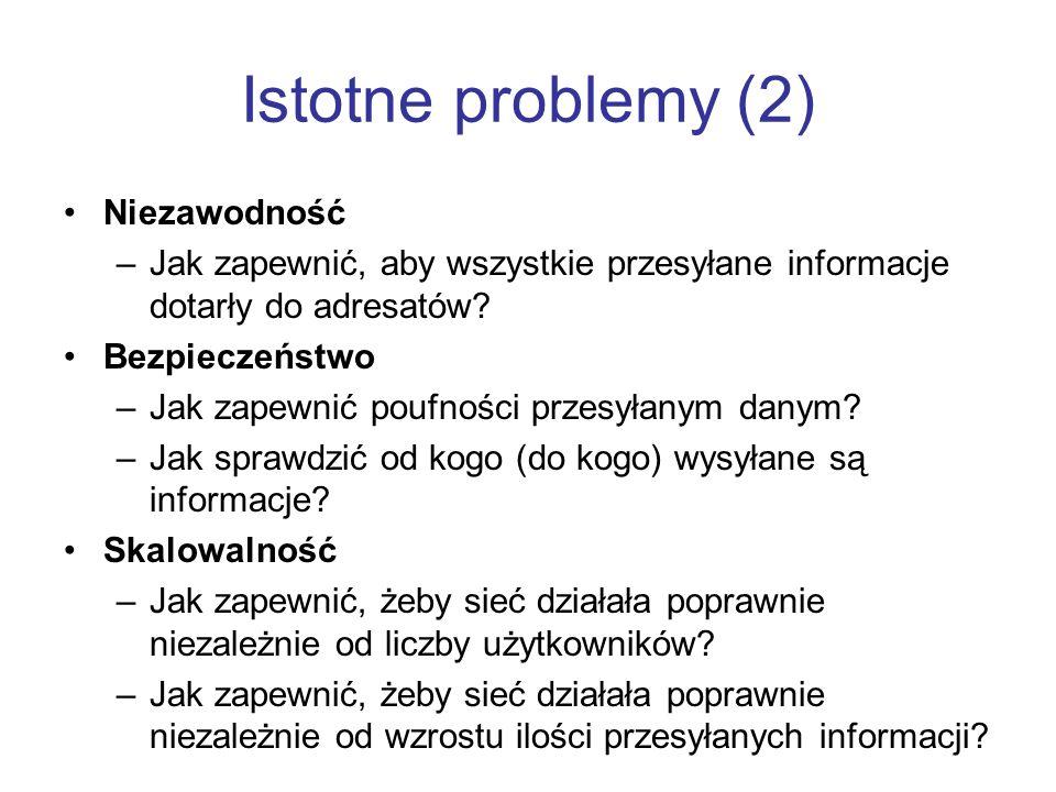 Istotne problemy (2) Niezawodność –Jak zapewnić, aby wszystkie przesyłane informacje dotarły do adresatów.