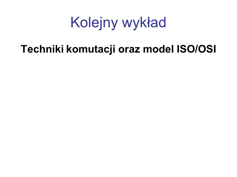 Kolejny wykład Techniki komutacji oraz model ISO/OSI
