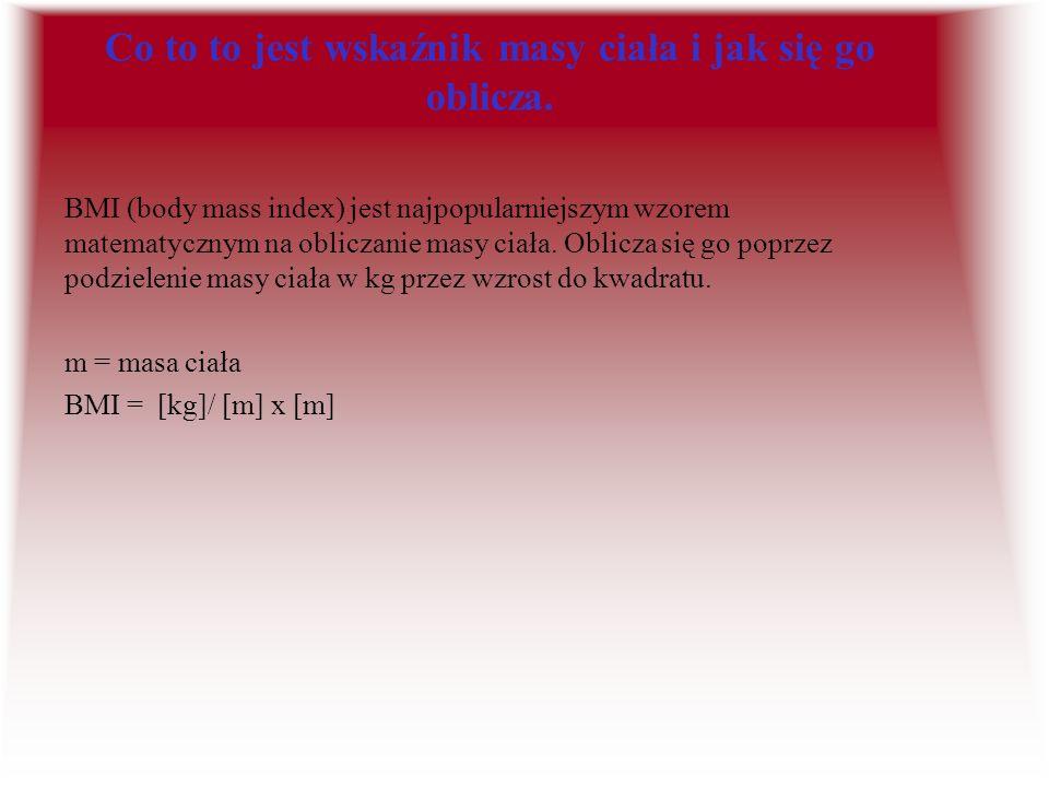 BMI-interpretacja Wartość BMI : Stan: Ryzyko wystąpienia chorób: <14.6 -wyniszczenie -bezpośrednie zagrożenie życia 14.6-17.9 -wychudzenie -wysokie 18-18.9 -niedowaga -średnie 19-24.9 -norma -niskie 25-29.9 -nadwaga -średnie >30 -otyłość -wysokie