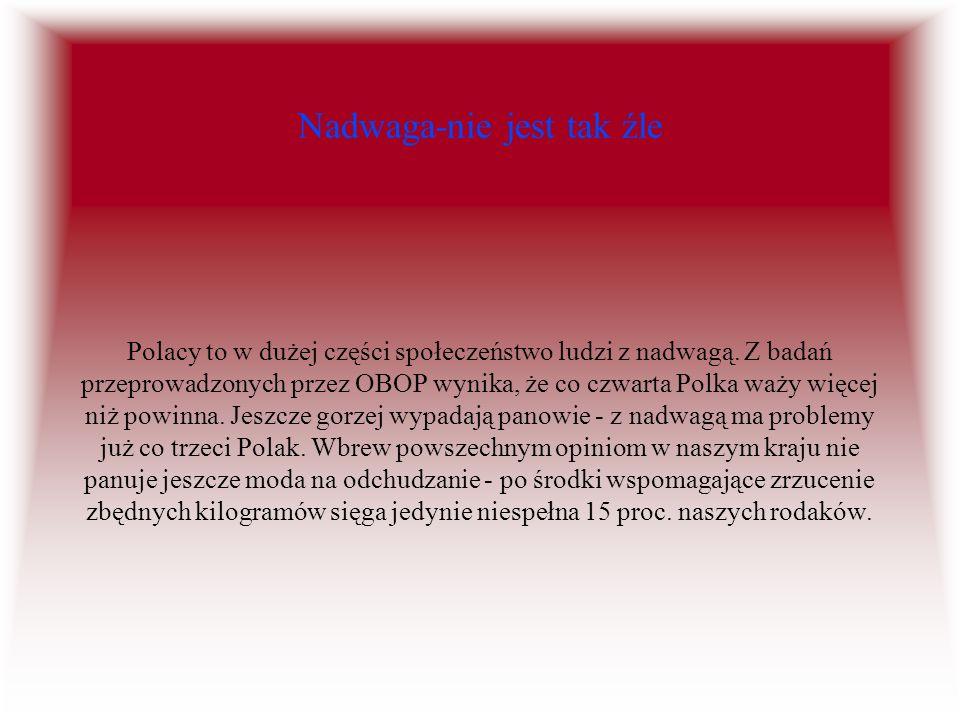 Nadwaga-nie jest tak źle Polacy to w dużej części społeczeństwo ludzi z nadwagą. Z badań przeprowadzonych przez OBOP wynika, że co czwarta Polka waży