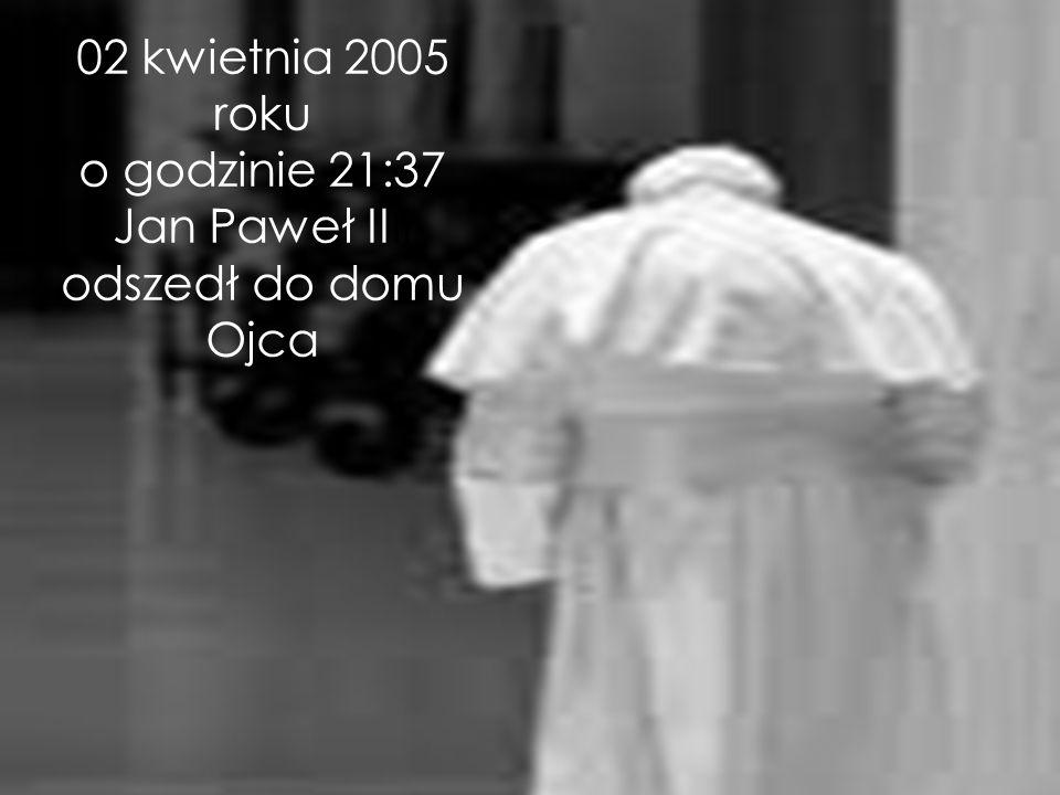 02 kwietnia 2005 roku o godzinie 21:37 Jan Paweł IIII odszedł do domu Ojca