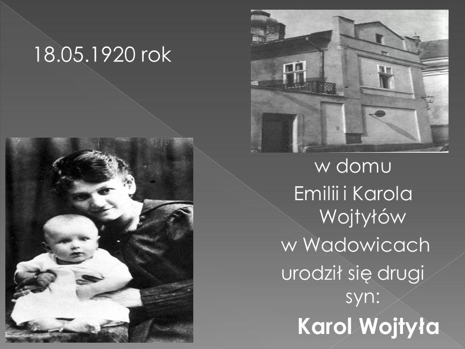 w domu Emilii i Karola Wojtyłów w Wadowicach urodził się drugi syn: Karol Wojtyła 18.05.1920 rok