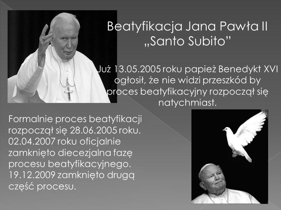 Beatyfikacja Jana Pawła II Santo Subito Już 13.05.2005 roku papież Benedykt XVI ogłosił, że nie widzi przeszkód by proces beatyfikacyjny rozpoczął się