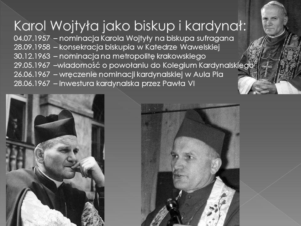 Karol Wojtyła jako biskup i kardynał: 04.07.1957 – nominacja Karola Wojtyły na biskupa sufragana 28.09.1958 – konsekracja biskupia w Katedrze Wawelski