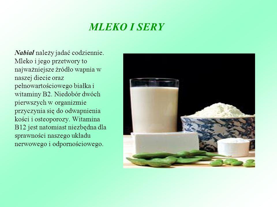 MLEKO I SERY Nabiał należy jadać codziennie. Mleko i jego przetwory to najważniejsze źródło wapnia w naszej diecie oraz pełnowartościowego białka i wi