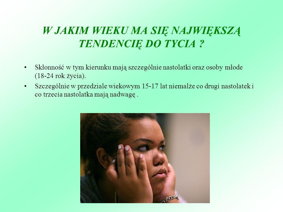 W JAKIM WIEKU MA SIĘ NAJWIĘKSZĄ TENDENCIĘ DO TYCIA ? Skłonność w tym kierunku mają szczególnie nastolatki oraz osoby młode (18-24 rok życia). Szczegól