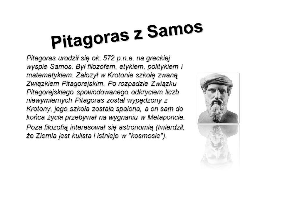 Pitagoras z Samos Pitagoras urodził się ok. 572 p.n.e. na greckiej wyspie Samos. Był filozofem, etykiem, politykiem i matematykiem. Założył w Krotonie