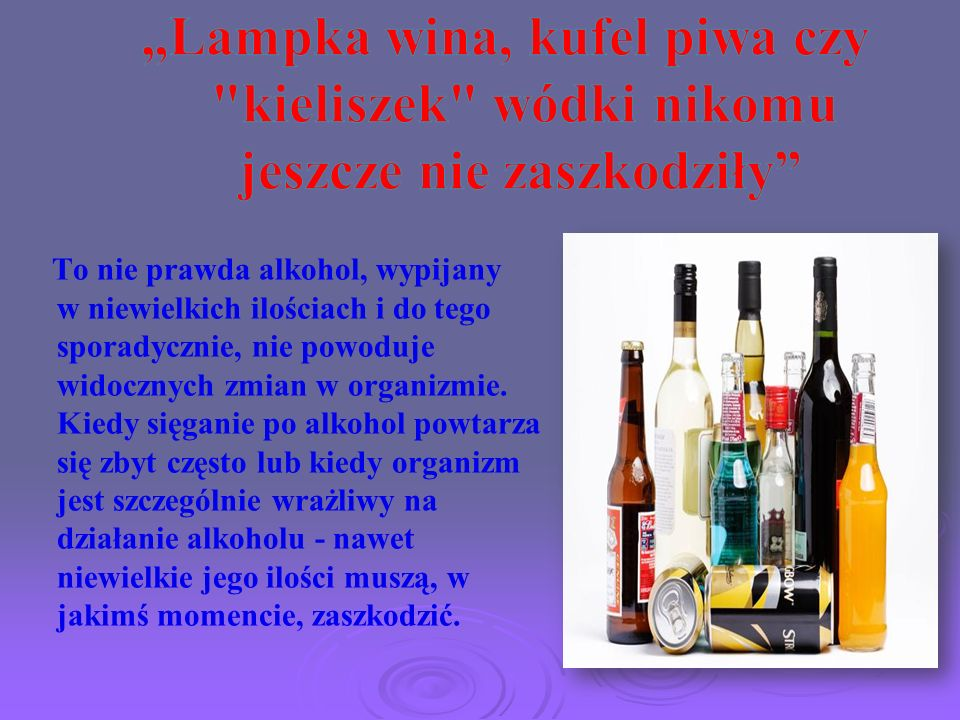 To nie prawda alkohol, wypijany w niewielkich ilościach i do tego sporadycznie, nie powoduje widocznych zmian w organizmie. Kiedy sięganie po alkohol
