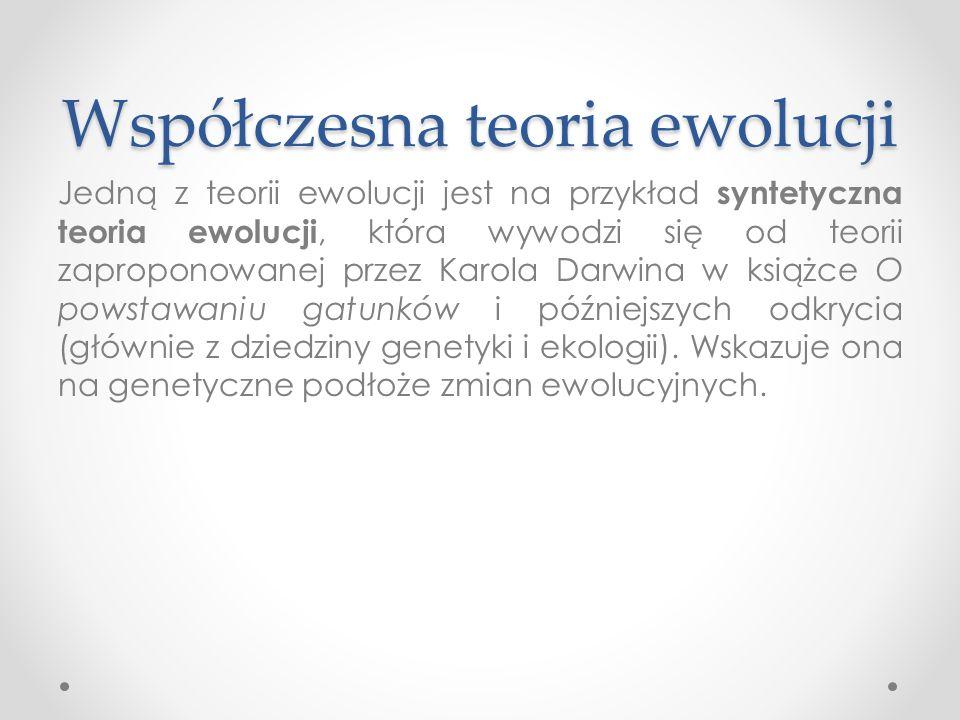 Współczesna teoria ewolucji Jedną z teorii ewolucji jest na przykład syntetyczna teoria ewolucji, która wywodzi się od teorii zaproponowanej przez Karola Darwina w książce O powstawaniu gatunków i późniejszych odkrycia (głównie z dziedziny genetyki i ekologii).