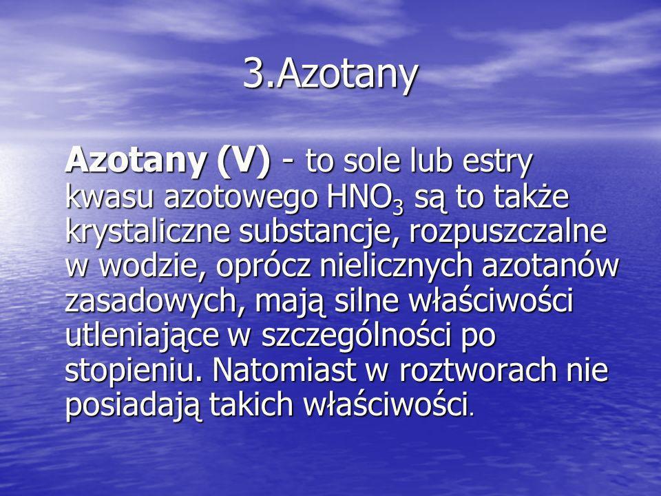 3.Azotany Azotany (V) - to sole lub estry kwasu azotowego HNO 3 są to także krystaliczne substancje, rozpuszczalne w wodzie, oprócz nielicznych azotan