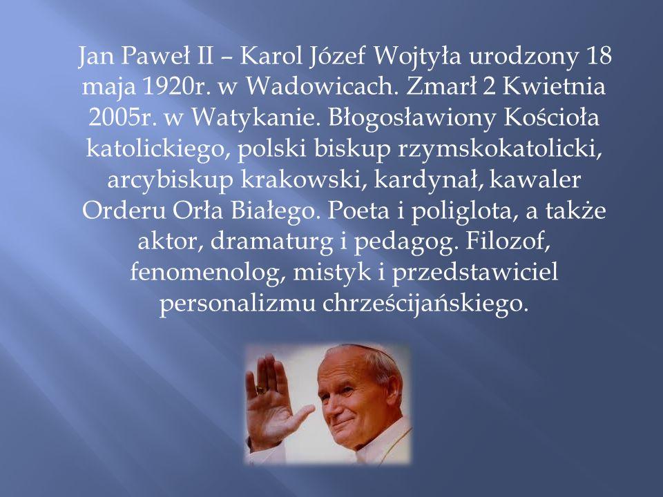 Jan Paweł II – Karol Józef Wojtyła urodzony 18 maja 1920r. w Wadowicach. Zmarł 2 Kwietnia 2005r. w Watykanie. Błogosławiony Kościoła katolickiego, pol
