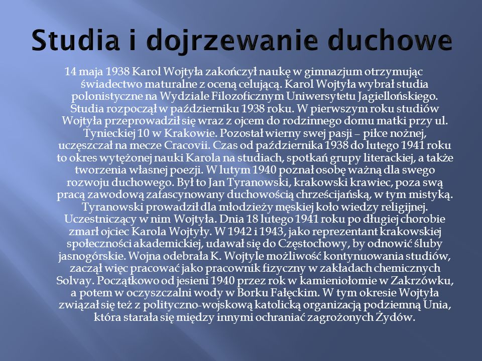 14 maja 1938 Karol Wojtyła zakończył naukę w gimnazjum otrzymując świadectwo maturalne z oceną celującą. Karol Wojtyła wybrał studia polonistyczne na