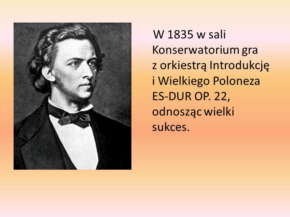 W 1835 w sali Konserwatorium gra z orkiestrą Introdukcję i Wielkiego Poloneza ES-DUR OP. 22, odnosząc wielki sukces.
