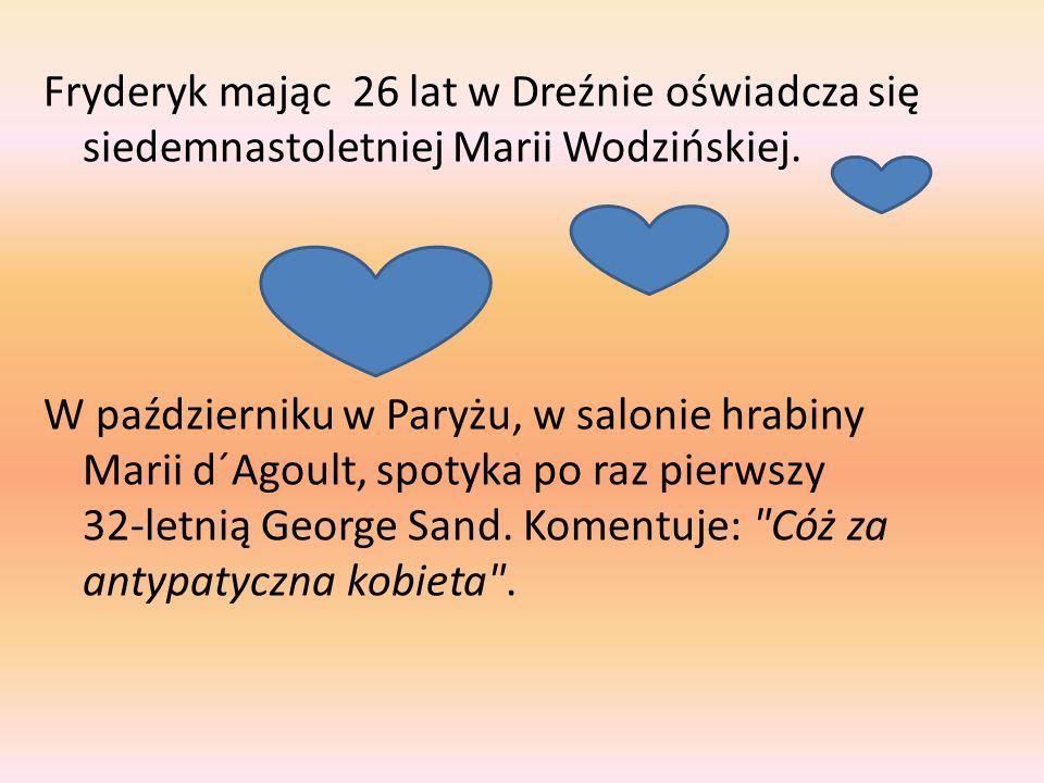 Fryderyk mając 26 lat w Dreźnie oświadcza się siedemnastoletniej Marii Wodzińskiej. W październiku w Paryżu, w salonie hrabiny Marii d´Agoult, spotyka