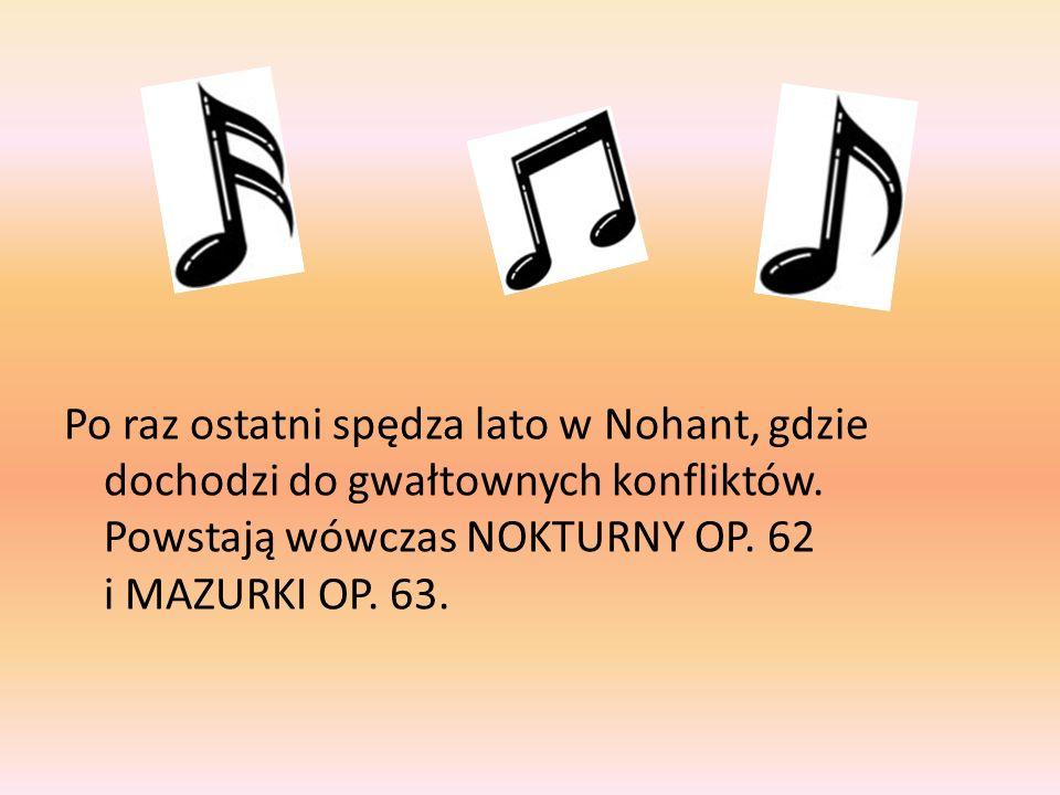 Po raz ostatni spędza lato w Nohant, gdzie dochodzi do gwałtownych konfliktów. Powstają wówczas NOKTURNY OP. 62 i MAZURKI OP. 63.
