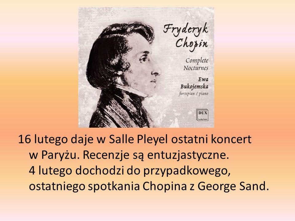 16 lutego daje w Salle Pleyel ostatni koncert w Paryżu. Recenzje są entuzjastyczne. 4 lutego dochodzi do przypadkowego, ostatniego spotkania Chopina z