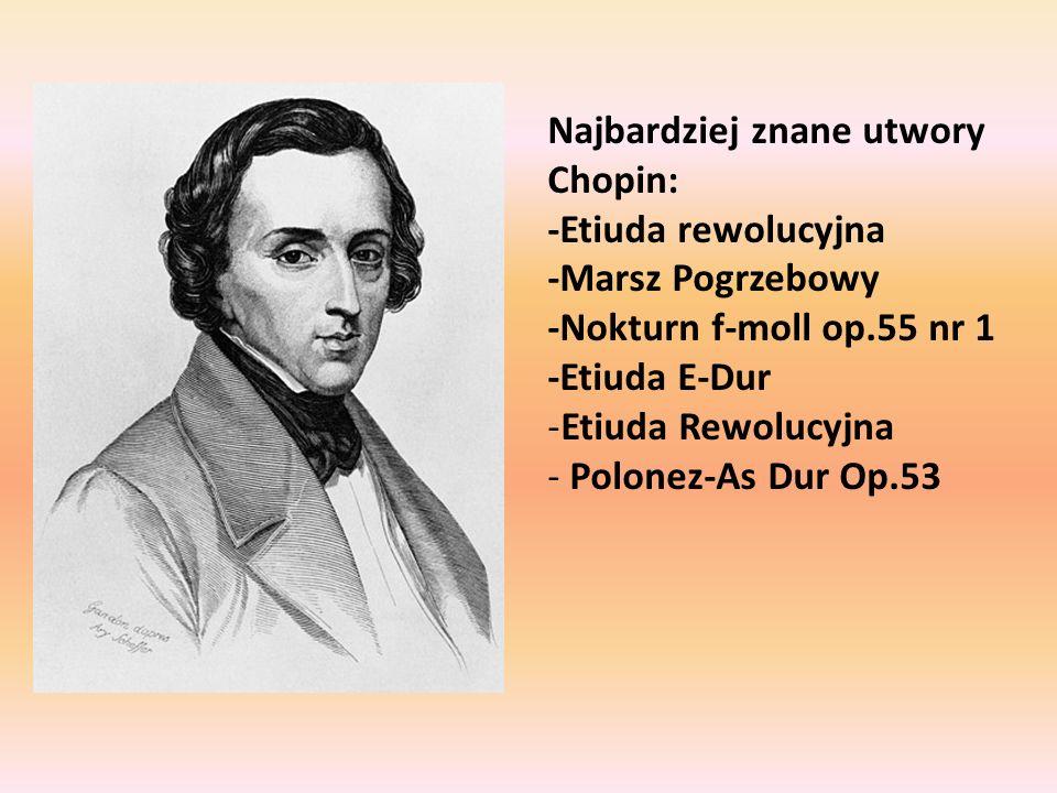Najbardziej znane utwory Chopin: -Etiuda rewolucyjna -Marsz Pogrzebowy -Nokturn f-moll op.55 nr 1 -Etiuda E-Dur -Etiuda Rewolucyjna - Polonez-As Dur O