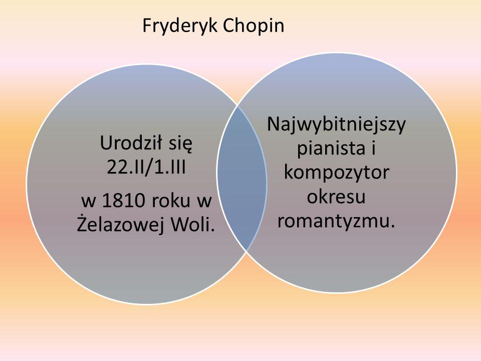 Urodził się 22.II/1.III w 1810 roku w Żelazowej Woli. Najwybitniejszy pianista i kompozytor okresu romantyzmu. Fryderyk Chopin