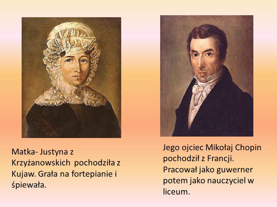 Matka- Justyna z Krzyżanowskich pochodziła z Kujaw. Grała na fortepianie i śpiewała. Jego ojciec Mikołaj Chopin pochodził z Francji. Pracował jako guw