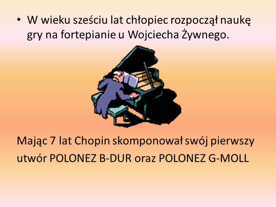 W wieku sześciu lat chłopiec rozpoczął naukę gry na fortepianie u Wojciecha Żywnego. Mając 7 lat Chopin skomponował swój pierwszy utwór POLONEZ B-DUR