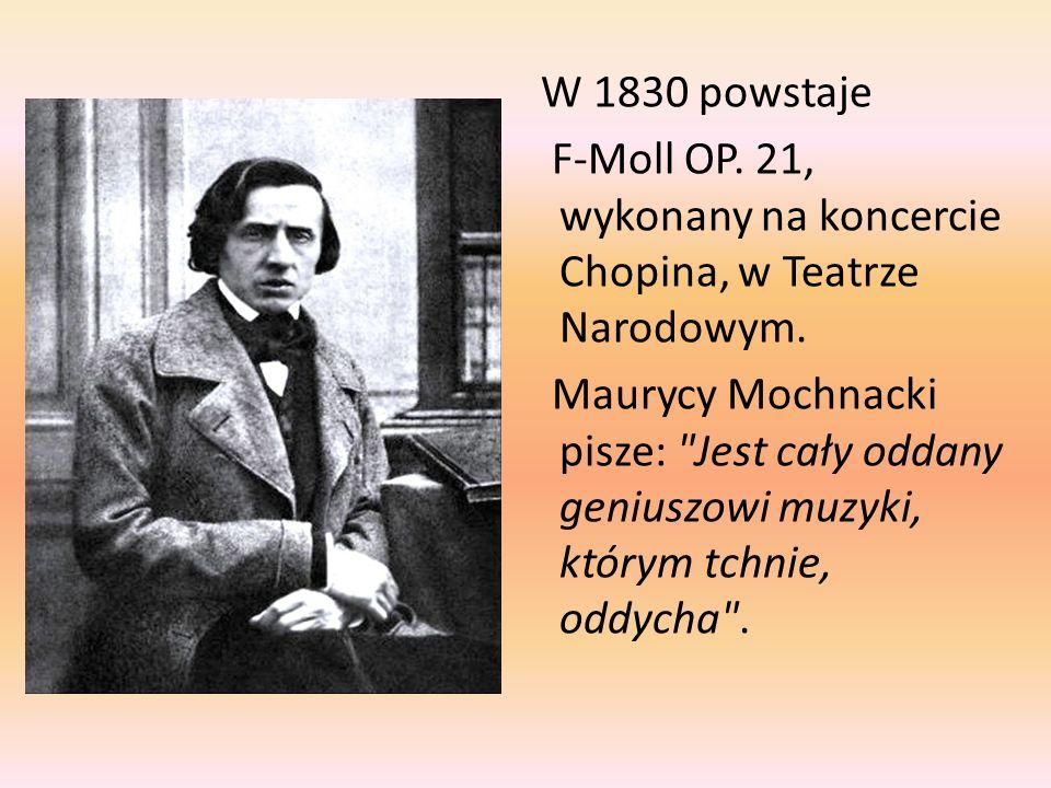 W 1830 powstaje F-Moll OP. 21, wykonany na koncercie Chopina, w Teatrze Narodowym. Maurycy Mochnacki pisze: