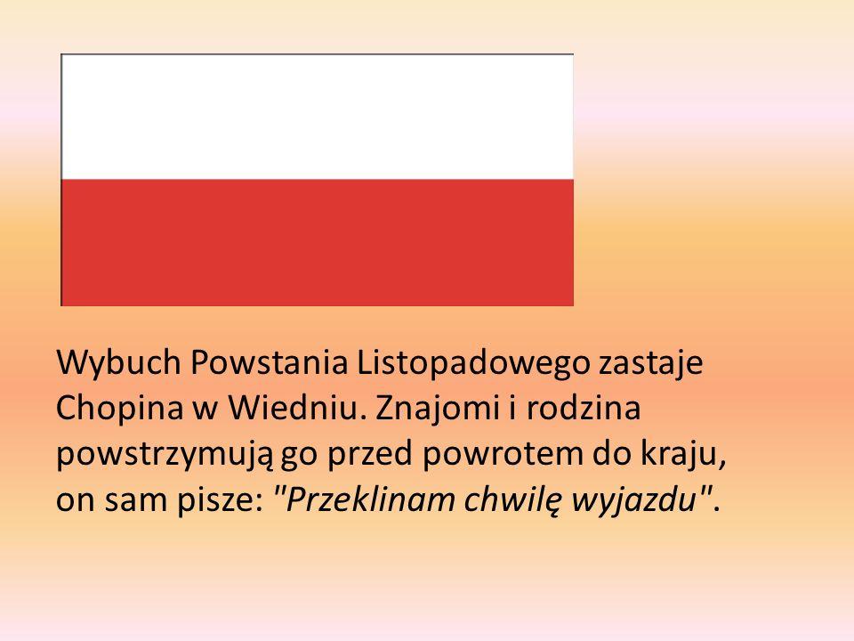 Wybuch Powstania Listopadowego zastaje Chopina w Wiedniu. Znajomi i rodzina powstrzymują go przed powrotem do kraju, on sam pisze:
