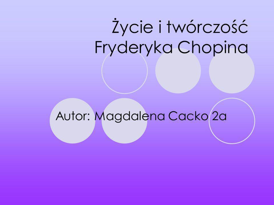 Życie i twórczość Fryderyka Chopina Autor: Magdalena Cacko 2a