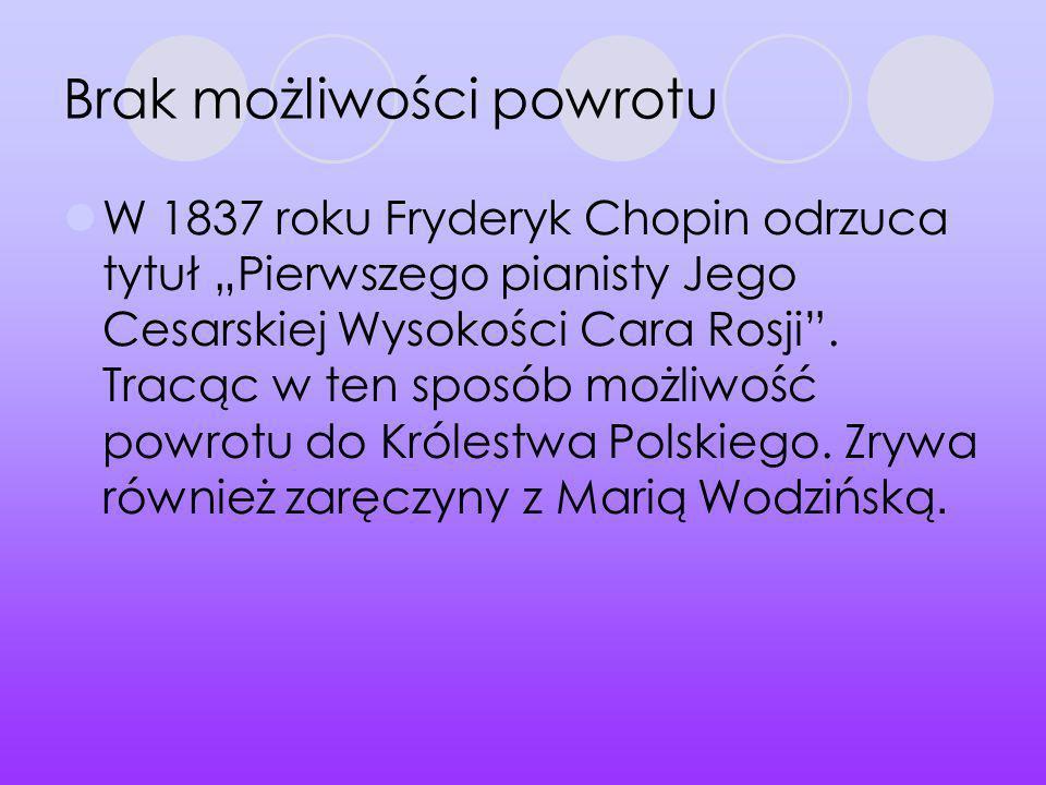 Brak możliwości powrotu W 1837 roku Fryderyk Chopin odrzuca tytuł Pierwszego pianisty Jego Cesarskiej Wysokości Cara Rosji. Tracąc w ten sposób możliw