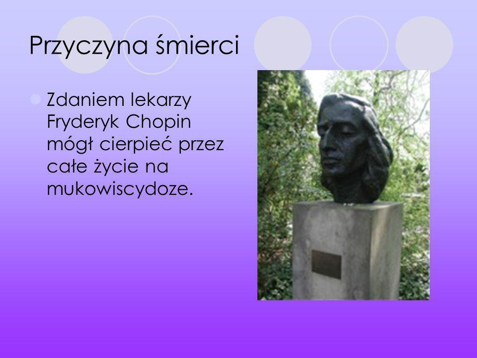 Przyczyna śmierci Zdaniem lekarzy Fryderyk Chopin mógł cierpieć przez całe życie na mukowiscydoze.