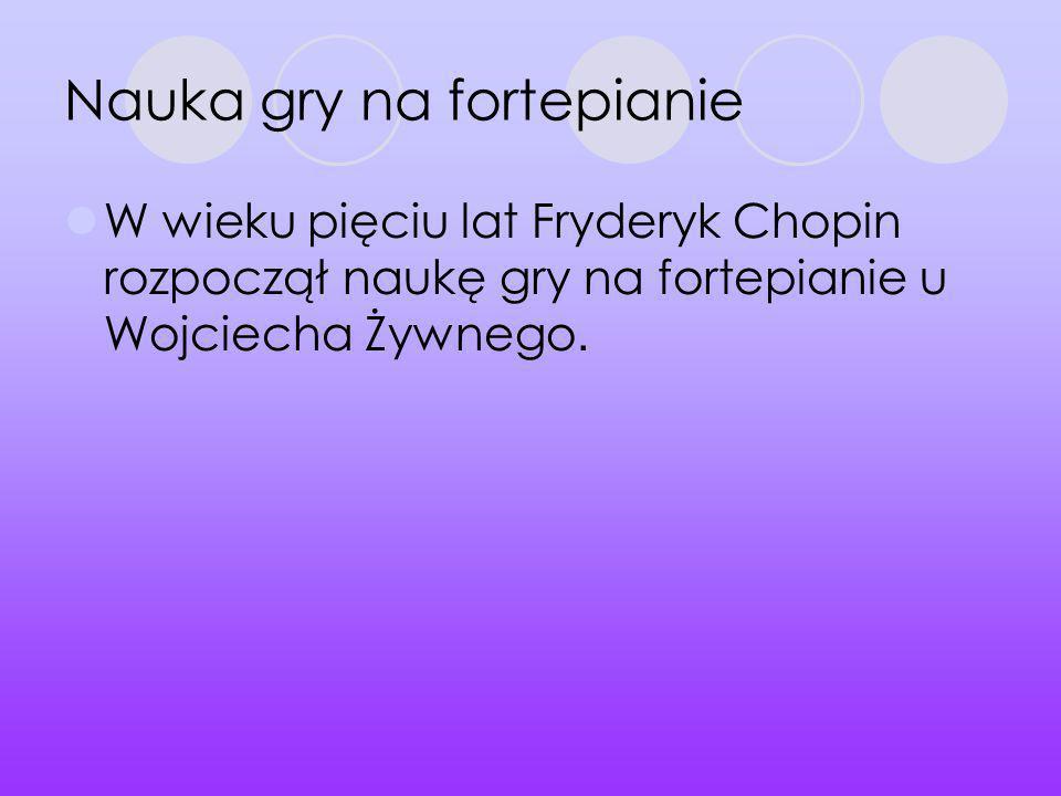 Nauka gry na fortepianie W wieku pięciu lat Fryderyk Chopin rozpoczął naukę gry na fortepianie u Wojciecha Żywnego.