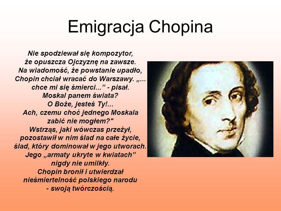Emigracja Chopina Nie spodziewał się kompozytor, że opuszcza Ojczyznę na zawsze. Na wiadomość, że powstanie upadło, Chopin chciał wracać do Warszawy..