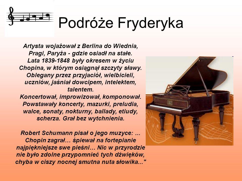 Podróże Fryderyka Artysta wojażował z Berlina do Wiednia, Pragi, Paryża - gdzie osiadł na stałe. Lata 1839-1848 były okresem w życiu Chopina, w którym
