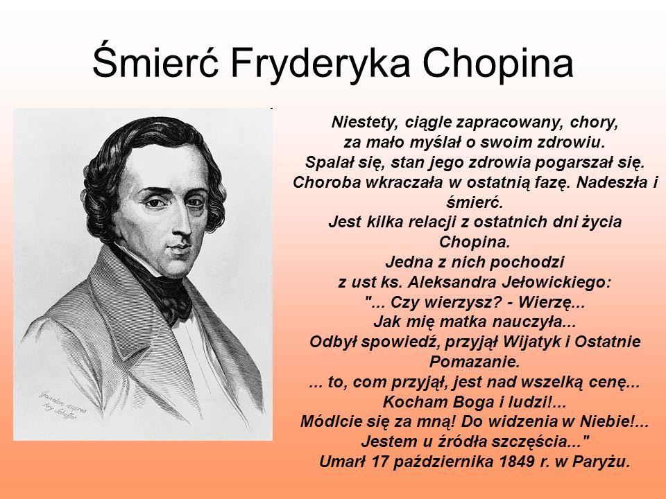 Śmierć Fryderyka Chopina Niestety, ciągle zapracowany, chory, za mało myślał o swoim zdrowiu. Spalał się, stan jego zdrowia pogarszał się. Choroba wkr
