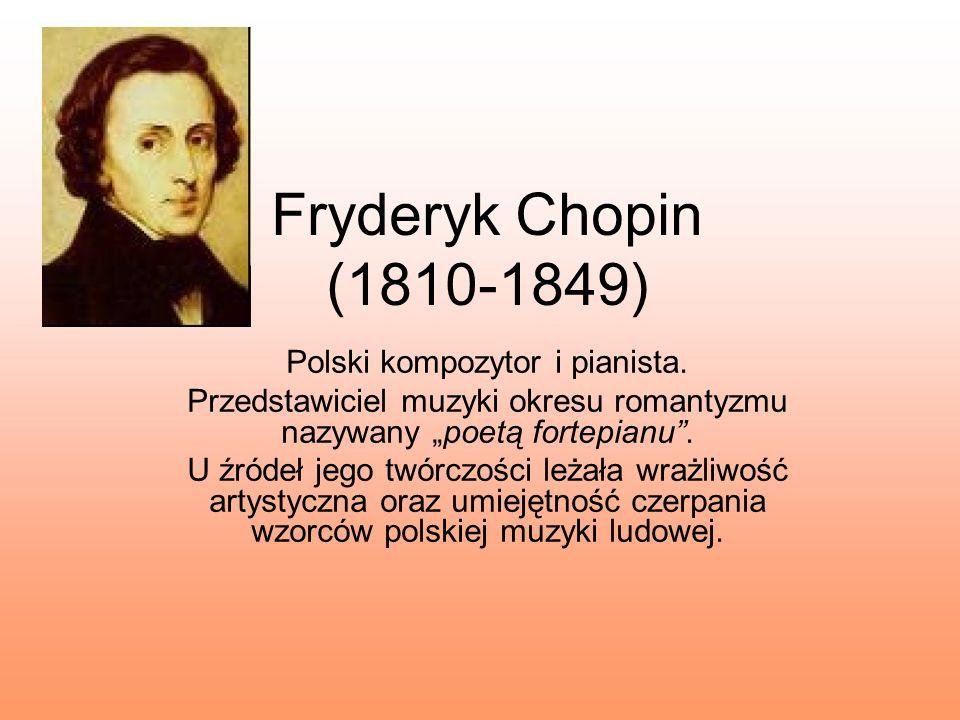 Fryderyk Chopin (1810-1849) Polski kompozytor i pianista. Przedstawiciel muzyki okresu romantyzmu nazywany poetą fortepianu. U źródeł jego twórczości