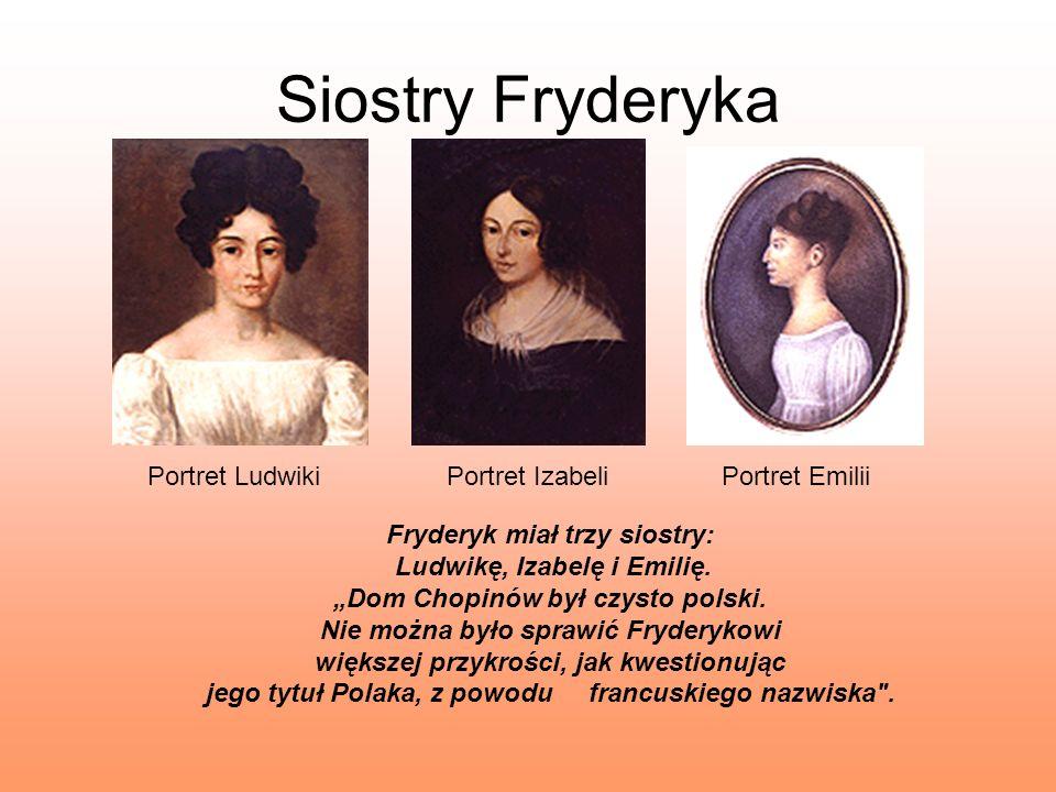 Siostry Fryderyka Portret LudwikiPortret IzabeliPortret Emilii Fryderyk miał trzy siostry: Ludwikę, Izabelę i Emilię. Dom Chopinów był czysto polski.