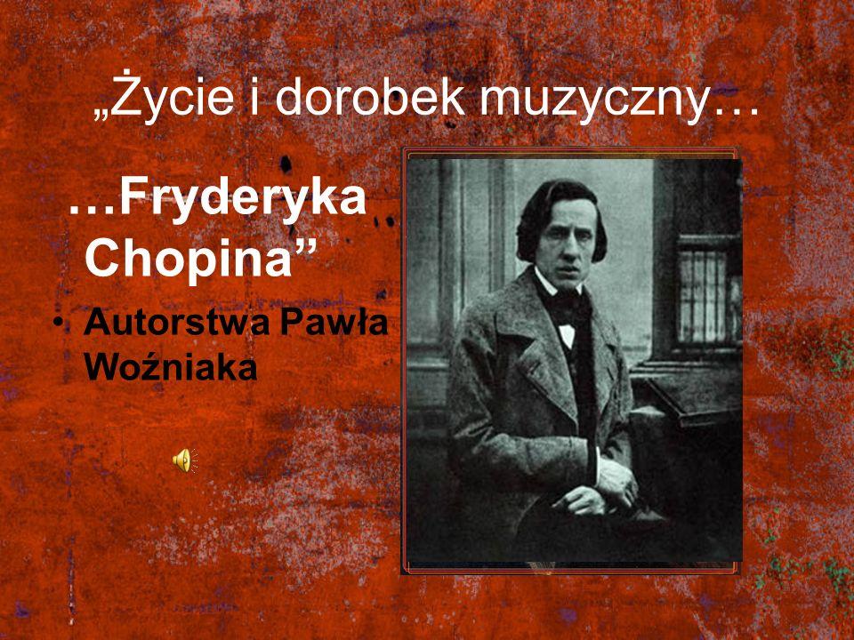 Życie i dorobek muzyczny… …Fryderyka Chopina Autorstwa Pawła Woźniaka