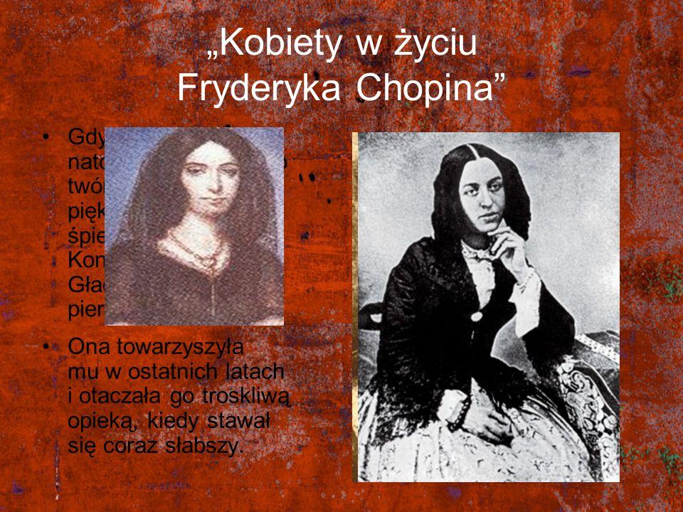 Kobiety w życiu Fryderyka Chopina Gdy miał 20 lat natchnieniem dla jego twórczości była piękna, młodziutka śpiewaczka Konstancja Gładkowska – jego pie