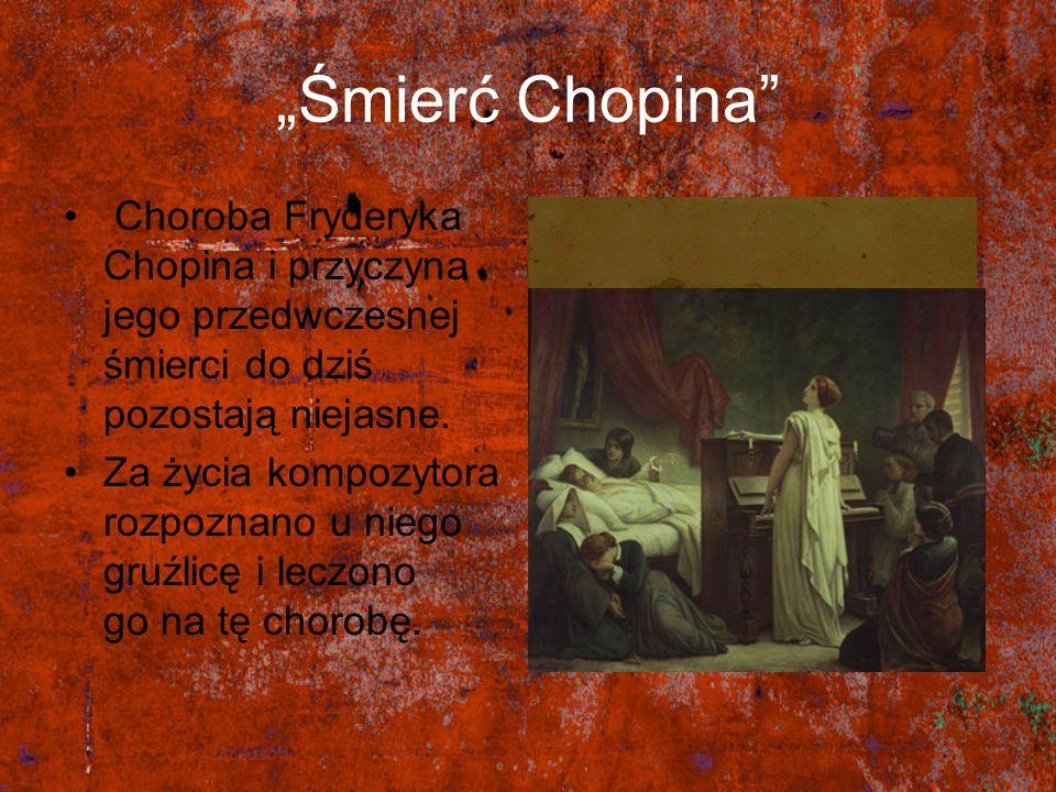 Śmierć Chopina Choroba Fryderyka Chopina i przyczyna jego przedwczesnej śmierci do dziś pozostają niejasne. Za życia kompozytora rozpoznano u niego gr