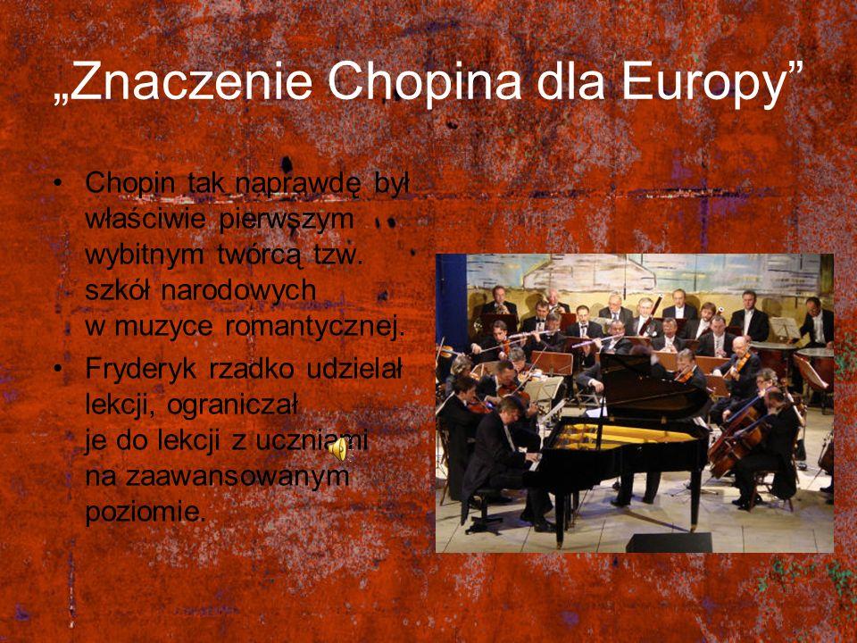 Znaczenie Chopina dla Europy Chopin tak naprawdę był właściwie pierwszym wybitnym twórcą tzw. szkół narodowych w muzyce romantycznej. Fryderyk rzadko