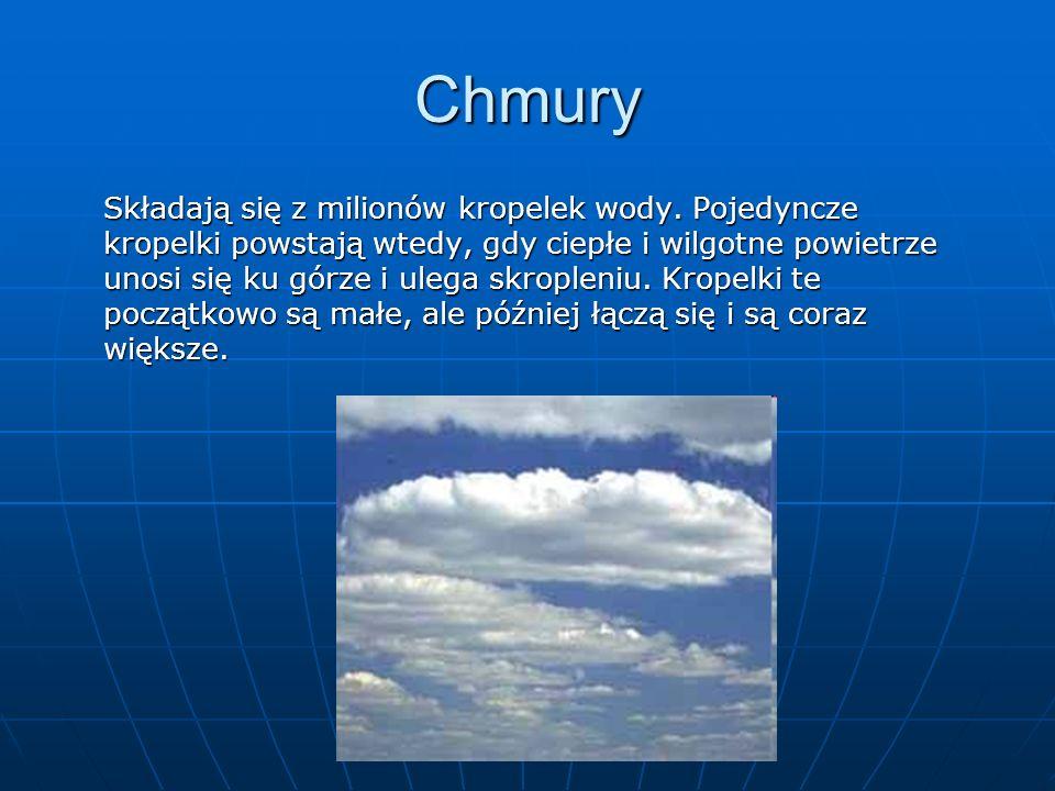 Chmury Składają się z milionów kropelek wody. Pojedyncze kropelki powstają wtedy, gdy ciepłe i wilgotne powietrze unosi się ku górze i ulega skropleni