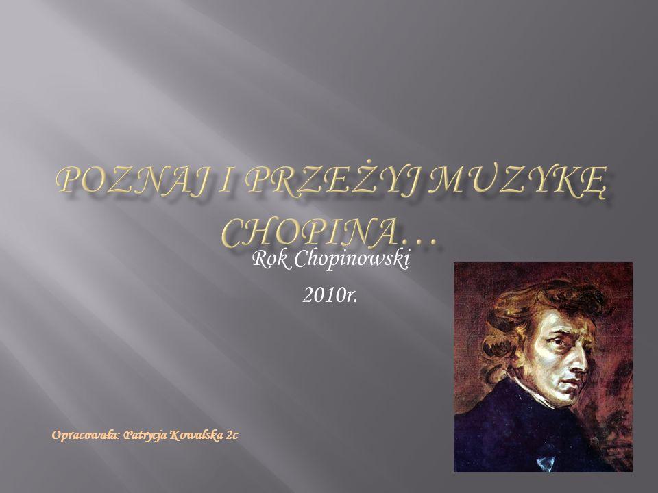 Rok Chopinowski 2010r. Opracowała: Patrycja Kowalska 2c