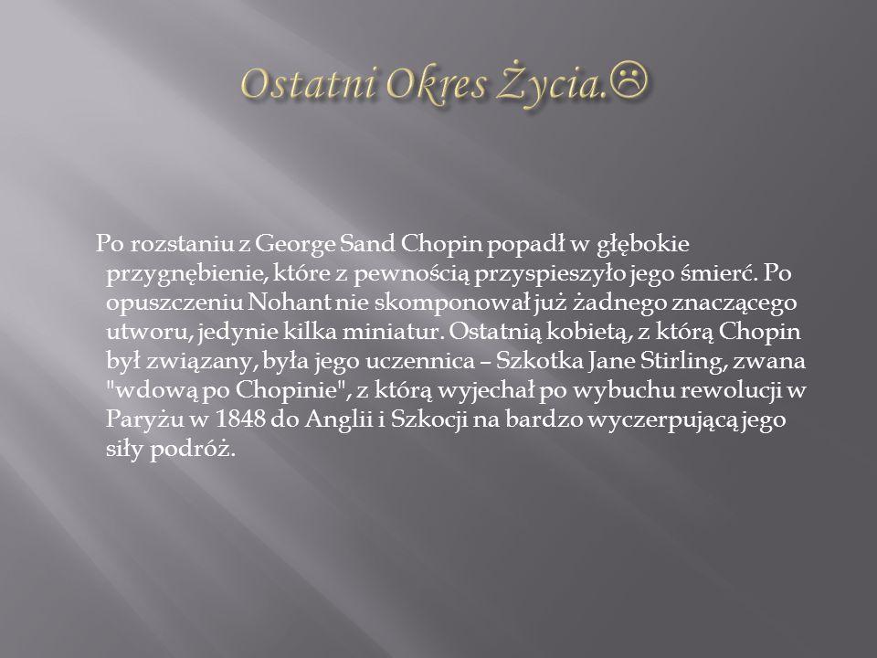 Po rozstaniu z George Sand Chopin popadł w głębokie przygnębienie, które z pewnością przyspieszyło jego śmierć. Po opuszczeniu Nohant nie skomponował