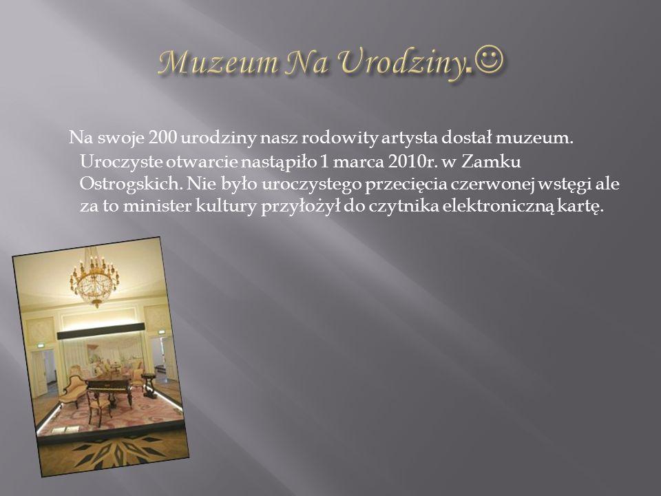 Na swoje 200 urodziny nasz rodowity artysta dostał muzeum. Uroczyste otwarcie nastąpiło 1 marca 2010r. w Zamku Ostrogskich. Nie było uroczystego przec