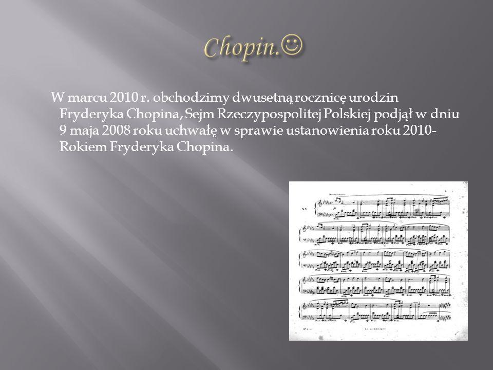 W marcu 2010 r. obchodzimy dwusetną rocznicę urodzin Fryderyka Chopina, Sejm Rzeczypospolitej Polskiej podjął w dniu 9 maja 2008 roku uchwałę w sprawi