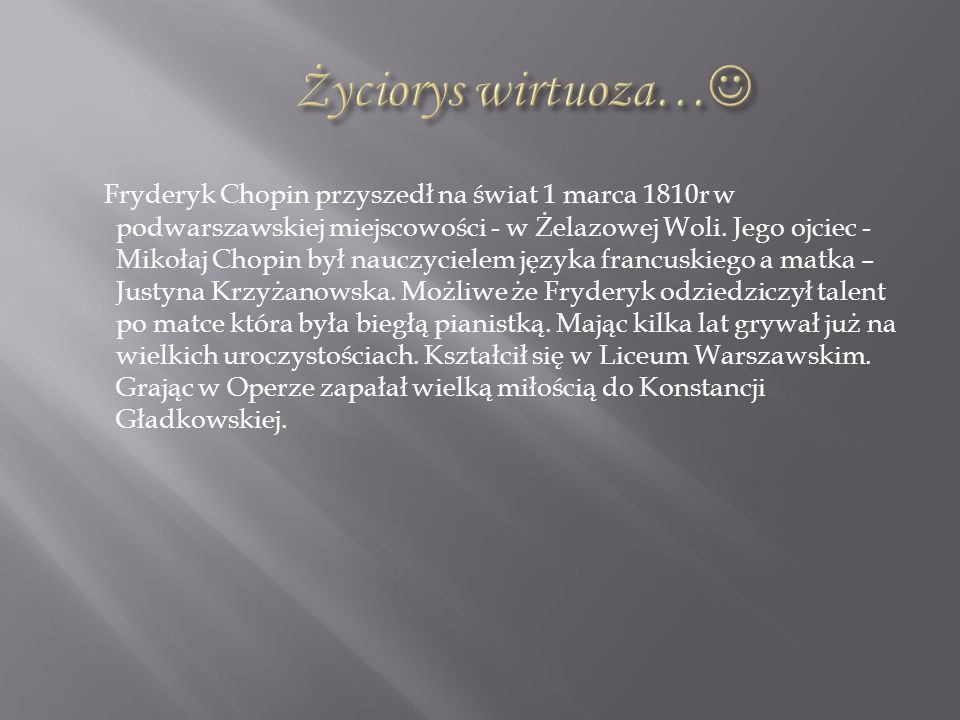 Fryderyk Chopin przyszedł na świat 1 marca 1810r w podwarszawskiej miejscowości - w Żelazowej Woli. Jego ojciec - Mikołaj Chopin był nauczycielem języ