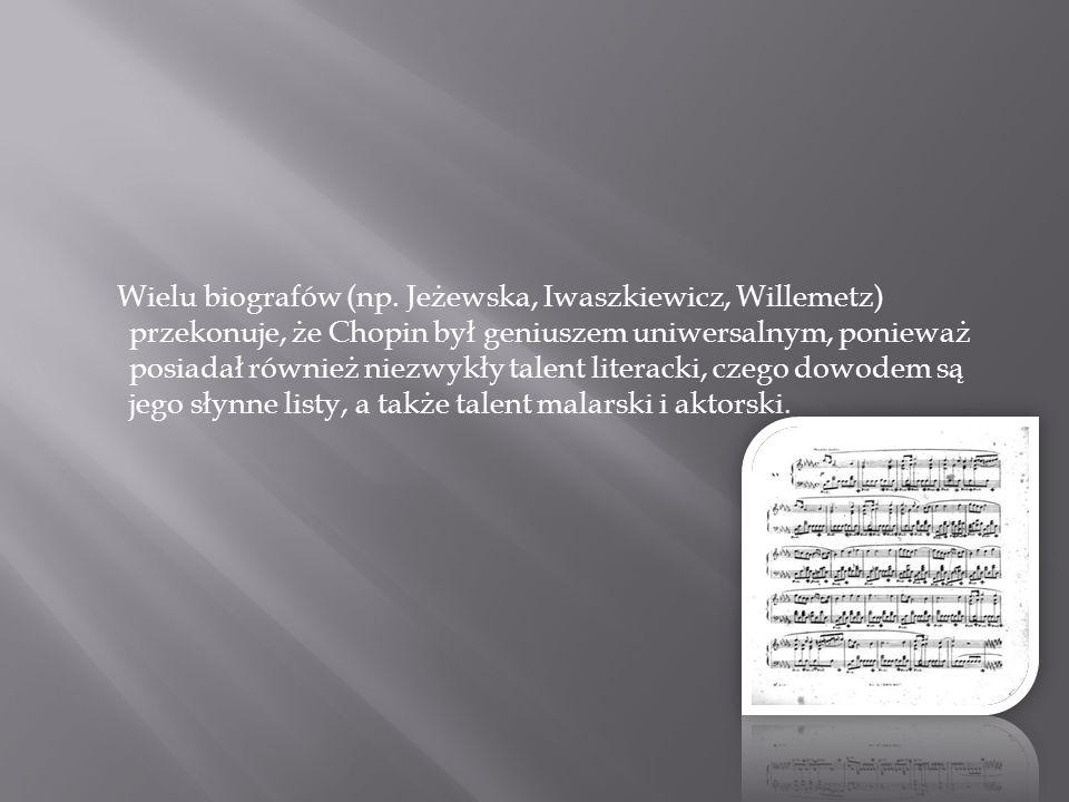 Wielu biografów (np. Jeżewska, Iwaszkiewicz, Willemetz) przekonuje, że Chopin był geniuszem uniwersalnym, ponieważ posiadał również niezwykły talent l
