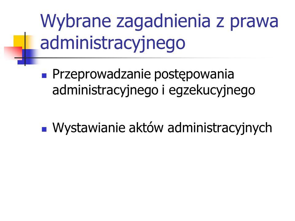 Wybrane zagadnienia z prawa administracyjnego Przeprowadzanie postępowania administracyjnego i egzekucyjnego Wystawianie aktów administracyjnych